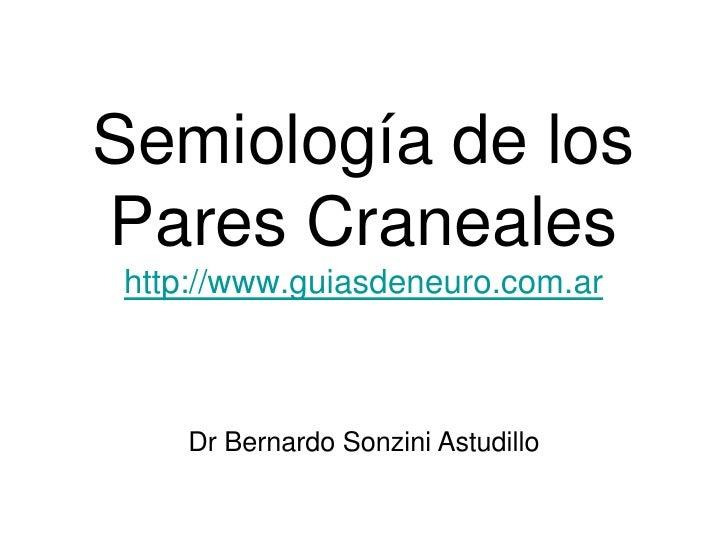 Semiología de los Pares Craneales http://www.guiasdeneuro.com.ar        Dr Bernardo Sonzini Astudillo