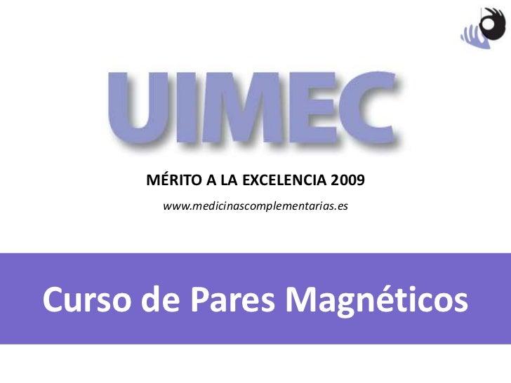 MÉRITO A LA EXCELENCIA 2009<br />www.medicinascomplementarias.es<br />Curso de Pares Magnéticos<br />