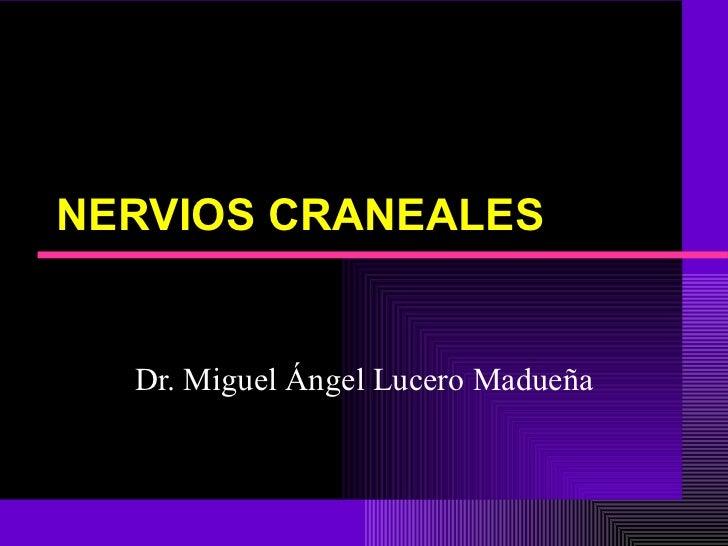 NERVIOS CRANEALES Dr. Miguel Ángel Lucero Madueña