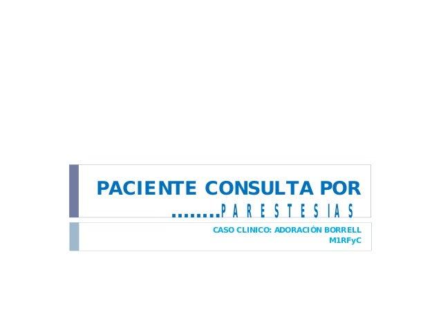 PACIENTE CONSULTA POR ……..PARESTESIAS CASO CLINICO: ADORACIÓN BORRELL M1RFyC