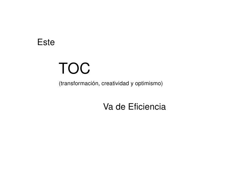 Este       TOC       (transformación, creatividad y optimismo)                        Va de Eficiencia