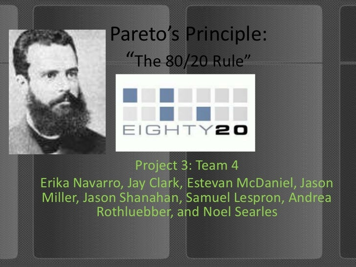 "Pareto's Principle:""The 80/20 Rule""<br />Project 3: Team 4<br />Erika Navarro, Jay Clark, Estevan McDaniel, Jason Miller, ..."