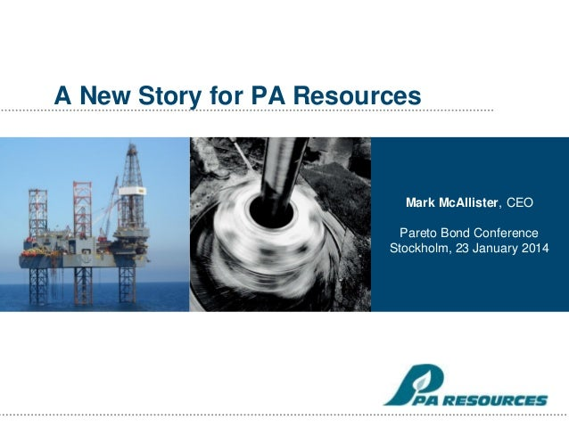 A New Story for PA Resources  Mark McAllister, CEO  Pareto Bond Conference Stockholm, 23 January 2014