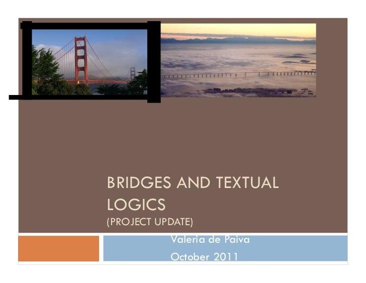 BRIDGES AND TEXTUALLOGICS(PROJECT UPDATE)           Valeria de Paiva           October 2011