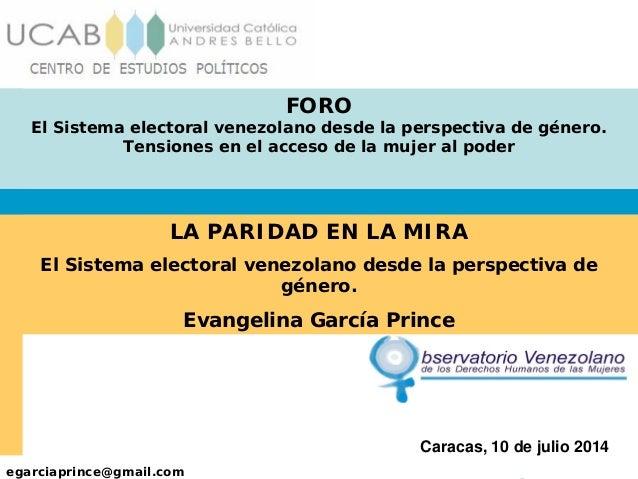 egarciaprince@gmail.com Caracas, 10 de julio 2014 FORO El Sistema electoral venezolano desde la perspectiva de género. Ten...