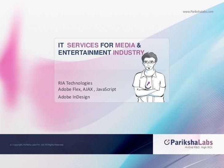 IT  SERVICES FOR MEDIA &<br />ENTERTAINMENT INDUSTRY<br />RIA Technologies <br />Adobe Flex, AJAX , JavaScript<br />Adobe ...