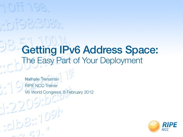 Getting IPv6 Address Space:The Easy Part of Your DeploymentNathalie TrenamanRIPE NCC TrainerV6 World Congress, 8 February ...