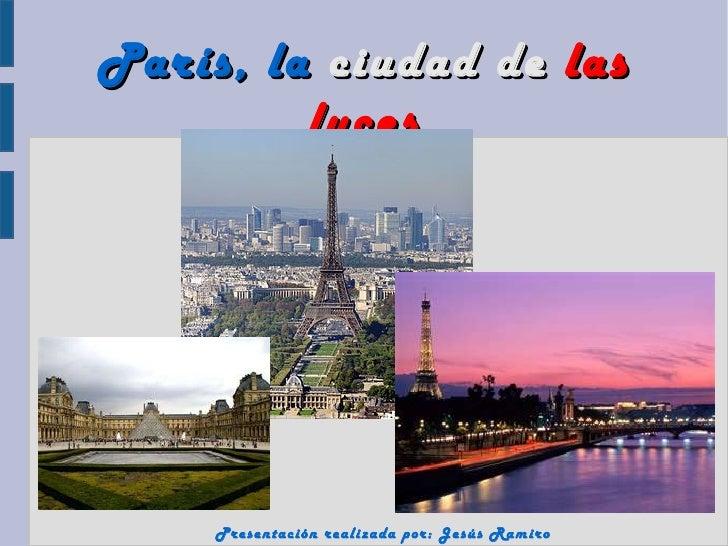 París, la ciudad de las         luces     Presentación realizada por: Jesús Ramiro