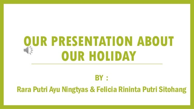 OUR PRESENTATION ABOUT OUR HOLIDAY BY : Rara Putri Ayu Ningtyas & Felicia Rininta Putri Sitohang