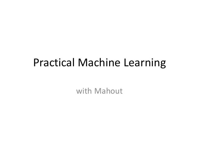 Practical Machine Learning        with Mahout