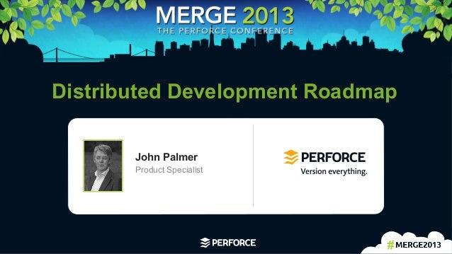 1   Distributed Development Roadmap John Palmer Product Specialist