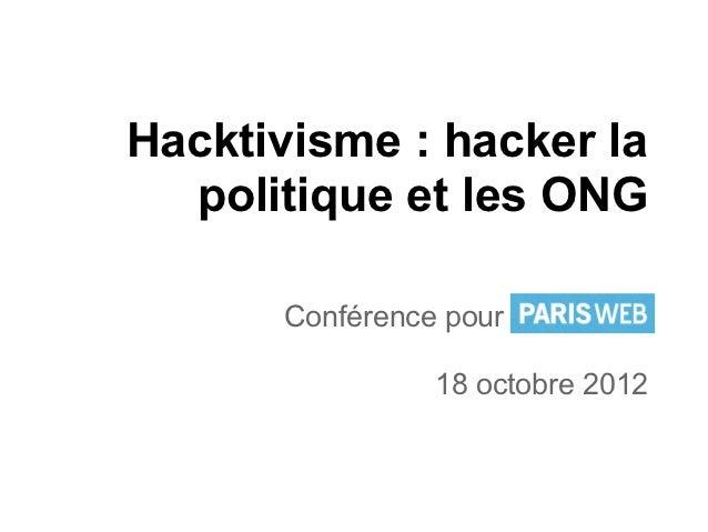 Hacktivisme : hacker la  politique et les ONG      Conférence pour Paris Web                18 octobre 2012
