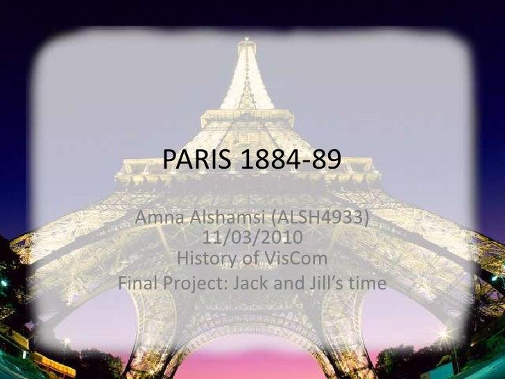 PARIS 1884-89<br />Amna Alshamsi(ALSH4933)11/03/2010History of VisCom<br />Final Project: Jack and Jill's time<br />