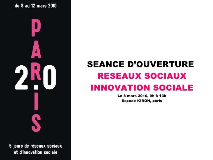 SEANCE D'OUVERTURE  RESEAUX SOCIAUX INNOVATION SOCIALE Le 8 mars 2010, 9h à 13h Espace KIRON, paris