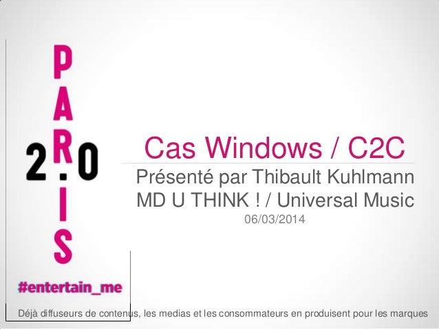 Cas Windows / C2C Présenté par Thibault Kuhlmann MD U THINK ! / Universal Music 06/03/2014  Déjà diffuseurs de contenus, l...