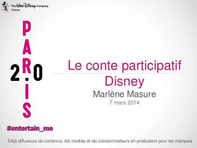 Le conte participatif Disney Marlène Masure 7 mars 2014  Déjà diffuseurs de contenus, les medias et les consommateurs en p...
