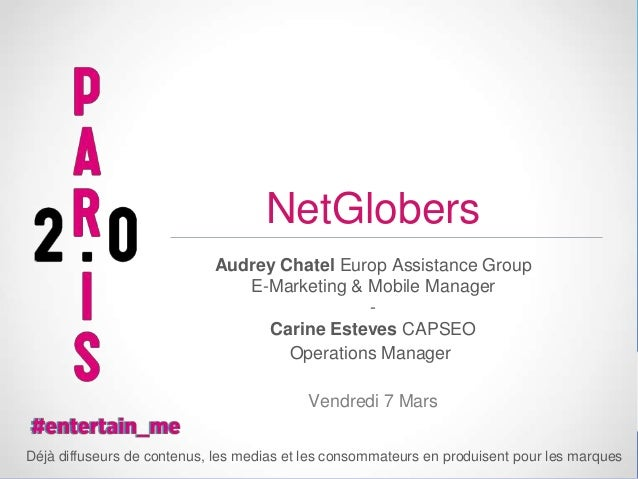 NetGlobers Audrey Chatel Europ Assistance Group E-Marketing & Mobile Manager Carine Esteves CAPSEO Operations Manager Vend...
