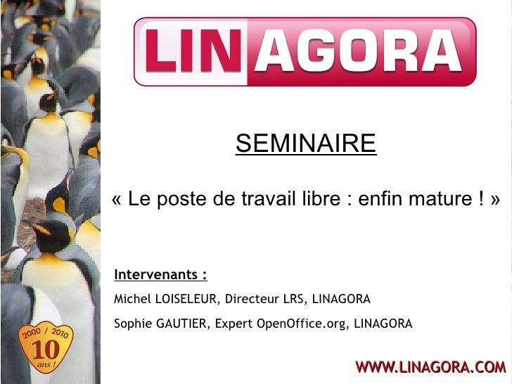 SEMINAIRE  «Le poste de travail libre : enfin mature !»   Intervenants : Michel LOISELEUR, Directeur LRS, LINAGORA Sophi...