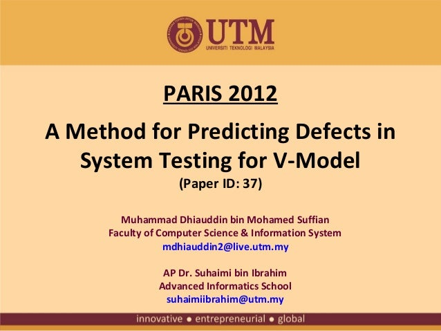 PARIS 2012 A Method for Predicting Defects in System Testing for V-Model (Paper ID: 37)  Muhammad Dhiauddin bin Mohamed Su...