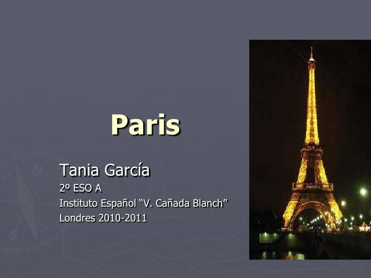 """Paris<br />Tania García<br />2º ESO A<br />Instituto Español """"V. Cañada Blanch""""<br />Londres 2010-2011<br />"""