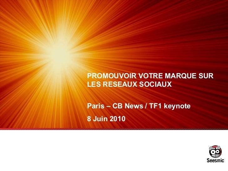 PROMOUVOIR VOTRE MARQUE SUR LES RESEAUX SOCIAUX Paris – CB News / TF1 keynote 8 Juin 2010