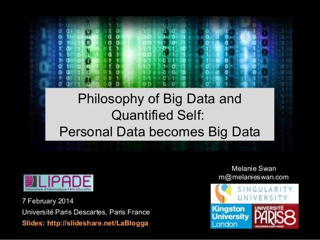 Quantified Self Ideology: Personal Data becomes Big Data Melanie Swan m@melanieswan.com 7 February 2014 Université Paris D...