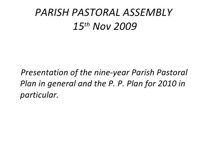 PARISH PASTORAL ASSEMBLY  15 th  Nov 2009 <ul><li>Presentation of the nine-year Parish Pastoral Plan in general and the P....