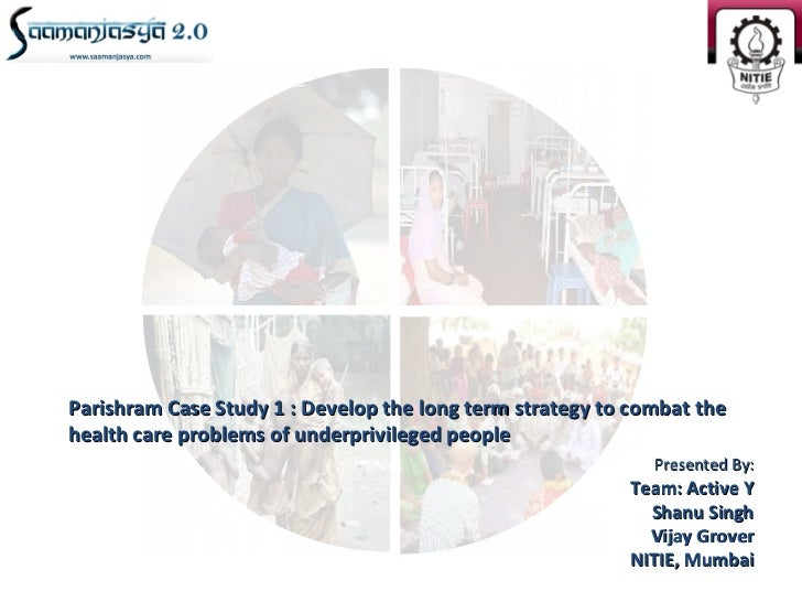 Parishram Case Study 1 : Develop the long term strategy to combat thehealth care problems of underprivileged people       ...