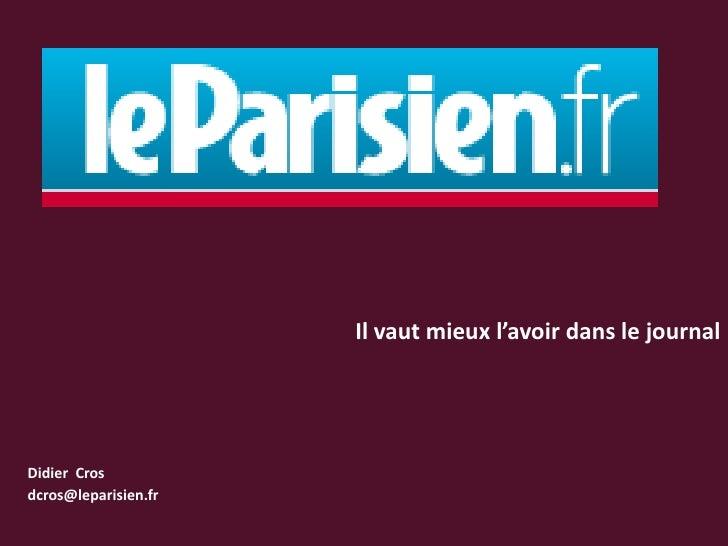 Il vaut mieux l'avoir dans le journal<br />Didier  Cros<br />dcros@leparisien.fr<br />