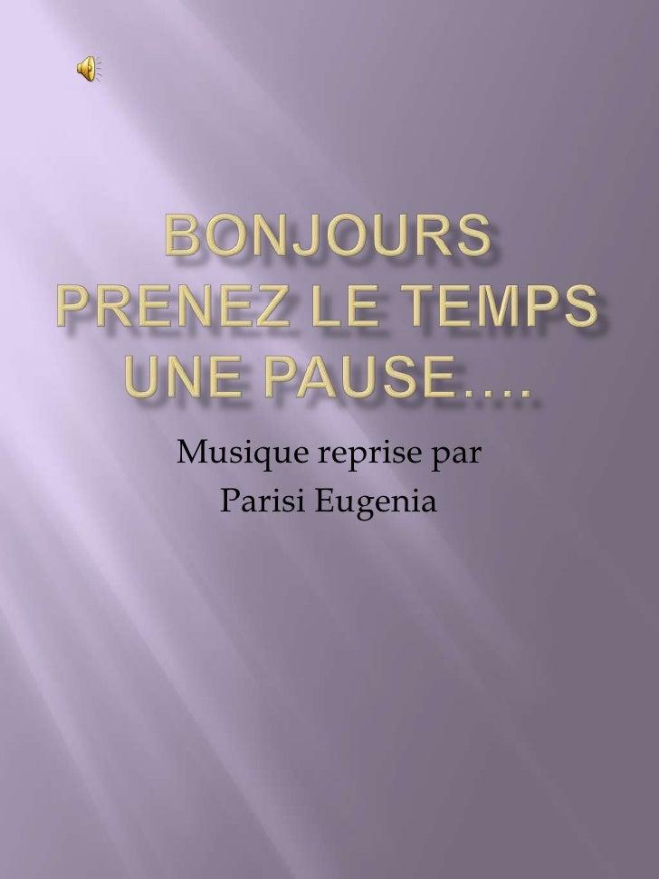BONJOURSPRENEZ LE TEMPS UNE PAUSE….<br />Musique reprise par <br />Parisi Eugenia<br />