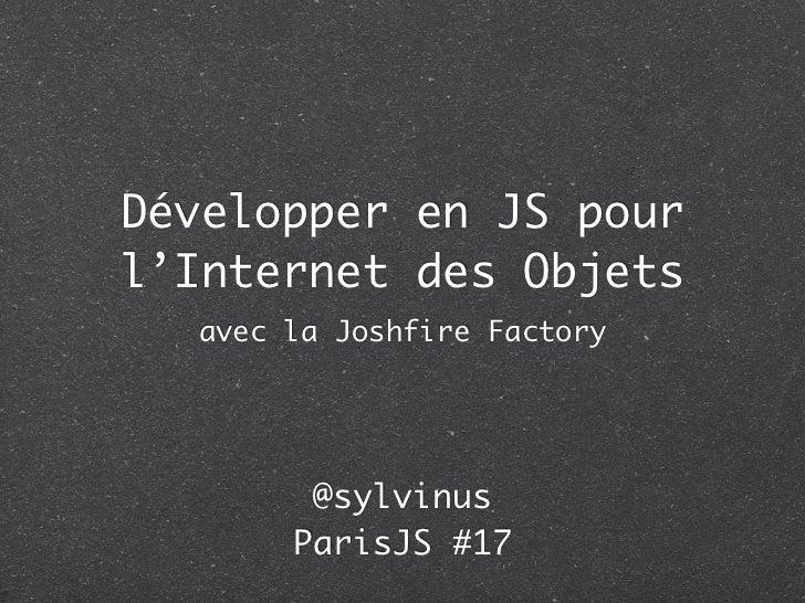 Développer en JS pourl'Internet des Objets  avec la Joshfire Factory        @sylvinus       ParisJS #17