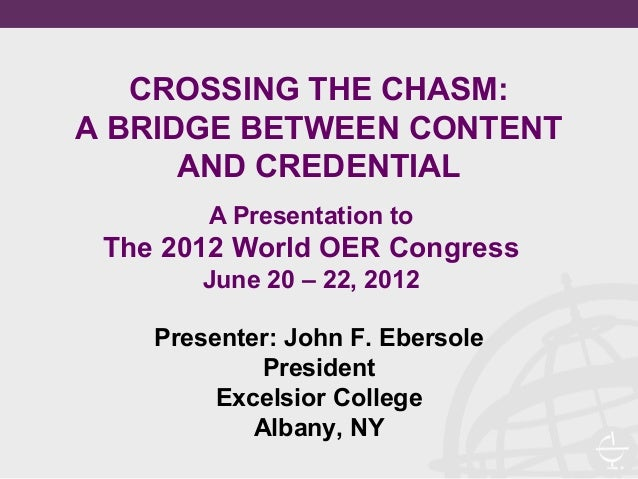CROSSING THE CHASM:A BRIDGE BETWEEN CONTENT      AND CREDENTIAL        A Presentation to The 2012 World OER Congress      ...