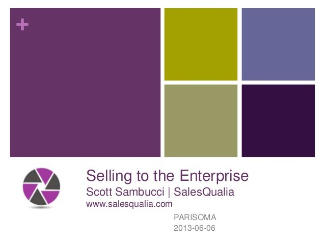 +Selling to the EnterpriseScott Sambucci | SalesQualiawww.salesqualia.comPARISOMA2013-06-06