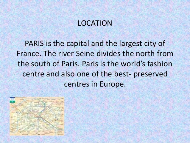 LOCATION PARIS is the capital and the largest city of France. The river Seine divides the north from the south of Paris. P...