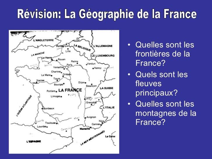<ul><li>Quelles sont les frontières de la France? </li></ul><ul><li>Quels sont les fleuves principaux? </li></ul><ul><li>Q...