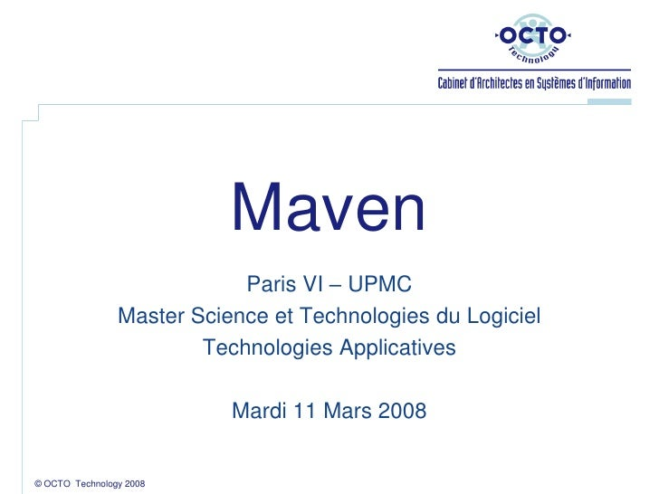 © OCTO  Technology 2008<br />Maven<br />Paris VI – UPMC<br />Master Science et Technologies du Logiciel<br />Technologies ...