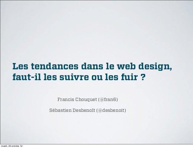 Les tendances dans le web design,          faut-il les suivre ou les fuir?                          Francis Chouquet (@fr...