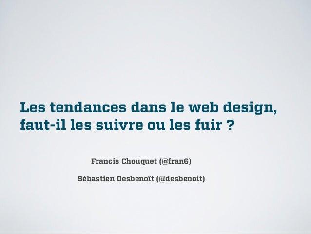 Les tendances dans le web design,faut-il les suivre ou les fuir?          Francis Chouquet (@fran6)       Sébastien Desbe...