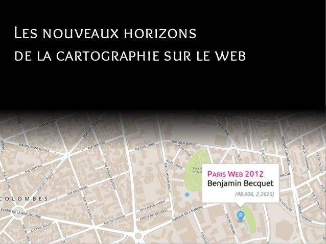 Les nouveaux horizonsde la cartographie sur le web                         Benjamin Becquet                          Paris...