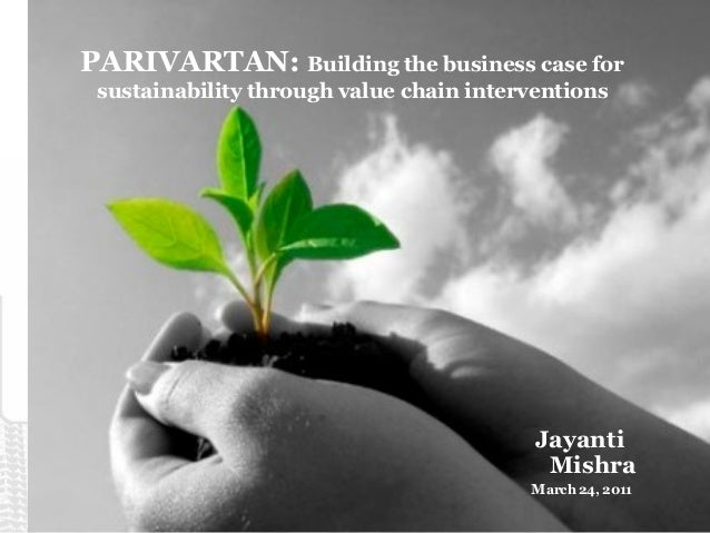 PARIVARTAN: Building the business case for sustainability through value chain interventions Jayanti Mishra March 24, 2011