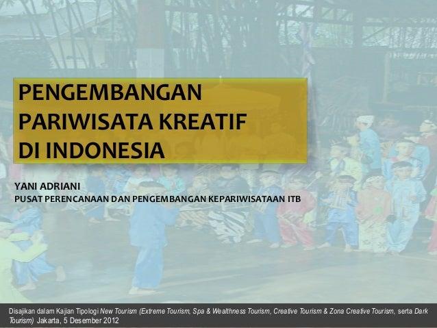 PENGEMBANGAN PARIWISATA KREATIF DI INDONESIA YANI ADRIANI PUSAT PERENCANAAN DAN PENGEMBANGAN KEPARIWISATAAN ITB  Disajikan...