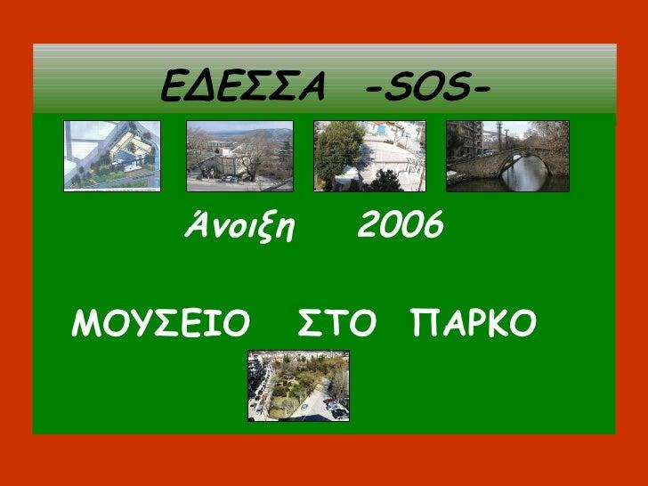 ΕΔΕΣΣΑ   - SOS- <ul><li>Άνοιξη  2006 </li></ul><ul><li>ΜΟΥΣΕΙΟ  ΣΤΟ  ΠΑΡΚΟ   </li></ul>… .