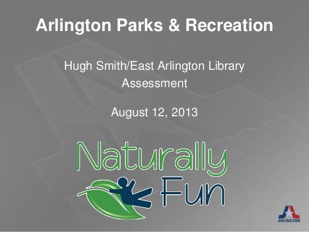 Arlington Parks & Recreation August 12, 2013 Hugh Smith/East Arlington Library Assessment
