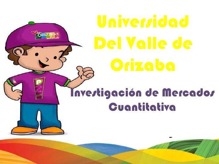 Universidad    Del Valle de     OrizabaInvestigación de Mercados        Cuantitativa