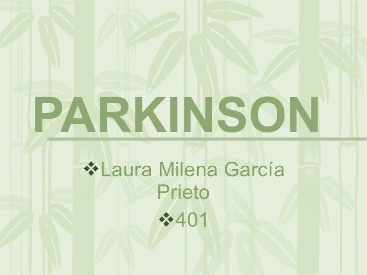 PARKINSON  <ul><li>Laura Milena García Prieto </li></ul><ul><li>401 </li></ul>
