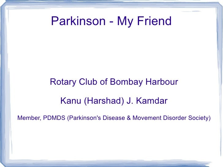 Parkinson - My Friend Rotary Club of Bombay Harbour Kanu (Harshad) J. Kamdar Member, PDMDS (Parkinson's Disease & Movement...