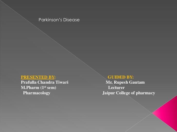 Parkinson's DiseasePRESENTED BY:                    GUIDED BY:Prafulla Chandra Tiwari         Mr. Rupesh GautamM.Pharm (1s...