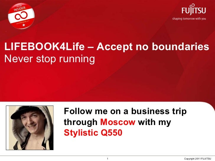 LIFEBOOK4Life – Accept no boundaries Never stop running 1 Copyright 2011 FUJITSU Follow me on a business trip through  Mos...
