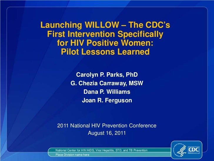 Launching WILLOW – The CDC's First Intervention Specifically    for HIV Positive Women:     Pilot Lessons Learned         ...