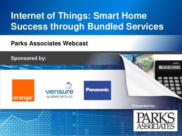 Presented by: Internet of Things: Smart Home Success through Bundled Services Parks Associates Webcast Sponsored by: